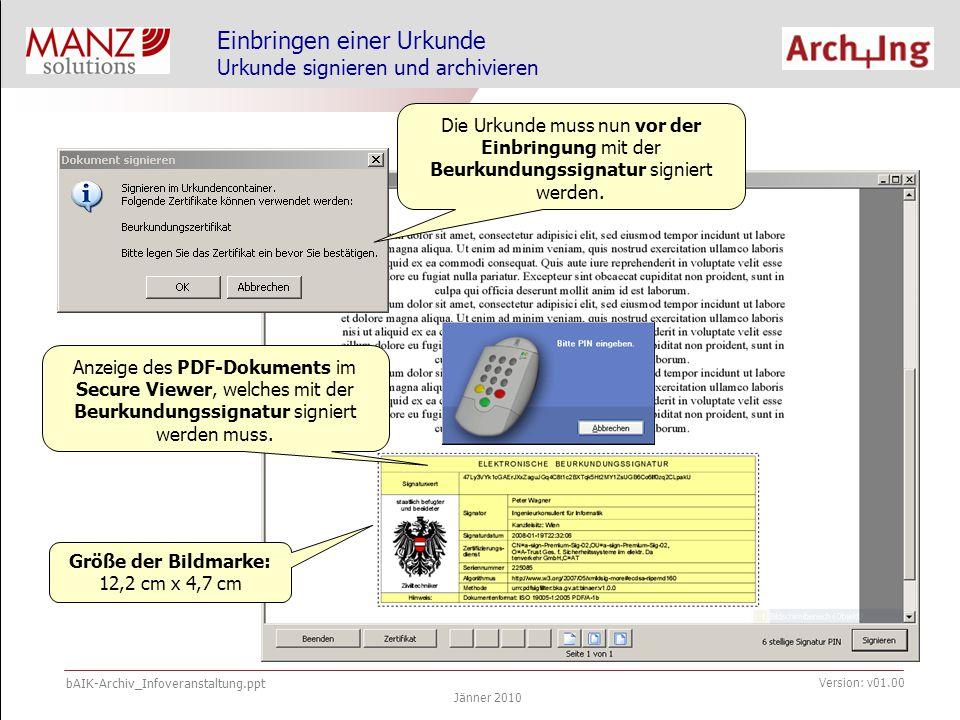 bAIK-Archiv_Infoveranstaltung.ppt Jänner 2010 Version: v01.00 Einbringen einer Urkunde Urkunde signieren und archivieren – warten auf Upload Urkunde wird in das Urkundenarchiv eingebracht und Status wird entsprechend aktualisiert.