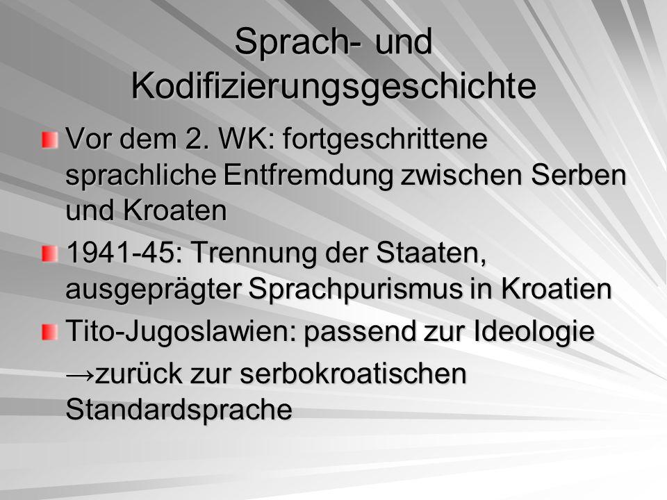 Sprach- und Kodifizierungsgeschichte 1960er Jahre: Kroatischer Frühling →nationalistische Bewegung von Tito unterdrückt Nach Titos Tod 1980: Nationalismus und damit verbundener Krieg führte zur bewussten Zerstörung Jugoslawiens und damit auch der gemeinsamen Standardsprache