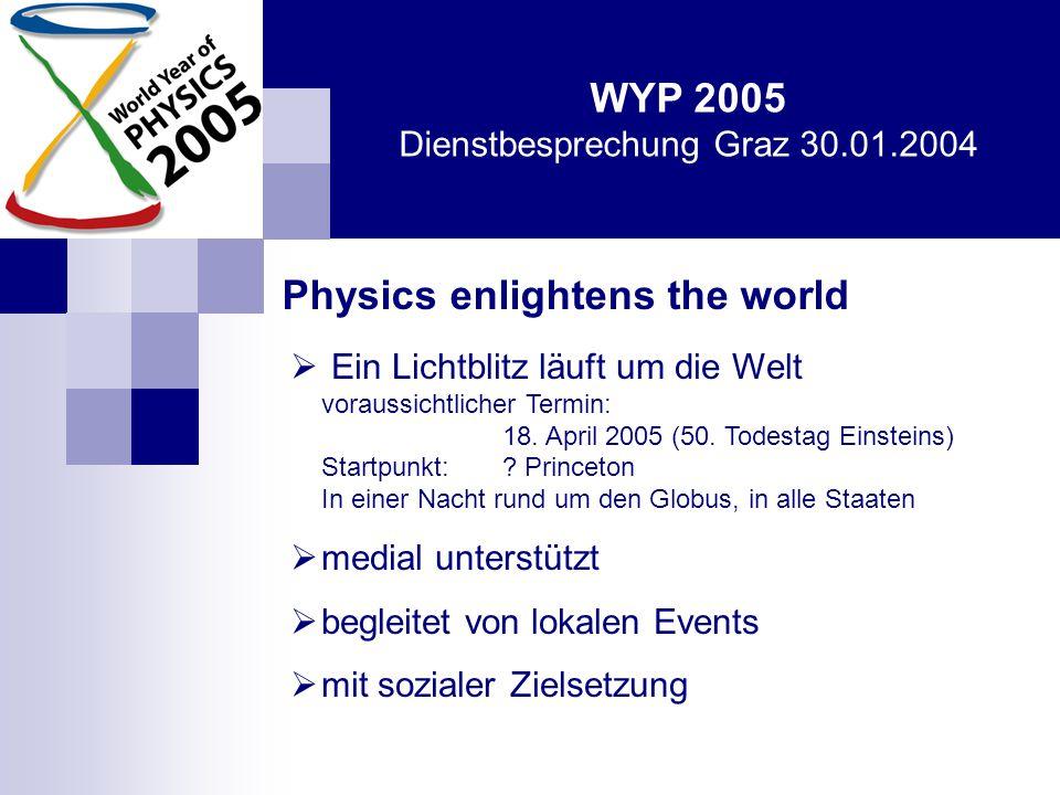 WYP 2005 Dienstbesprechung Graz 30.01.2004 Physics Talent 2005  weltweite Suche nach jungen Physik- Talenten (10 – 19 Jahre)  gemeinsame Aktionen 2005 (regionale Camps, Internetkonferenz)  pädagogische Begleitung bis in die Studienphase