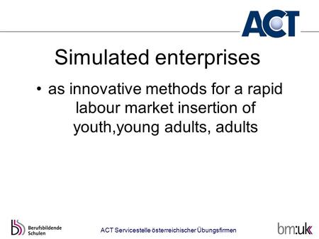 ACT Servicestelle österreichischer Übungsfirmen Simulated enterprises as innovative methods for a rapid labour market insertion of youth,young adults,