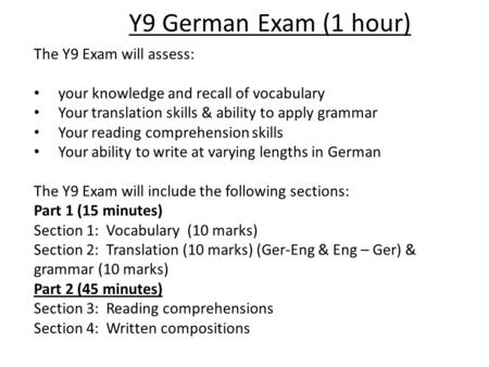 Y9 German Exam (1 hour) The Y9 Exam will assess: your knowledge and recall of vocabulary Your translation skills & ability to apply grammar Your reading.
