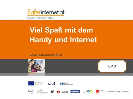 Co-funded by the European Union Viel Spaß mit dem Handy und Internet www.saferinternet.at 6-10.