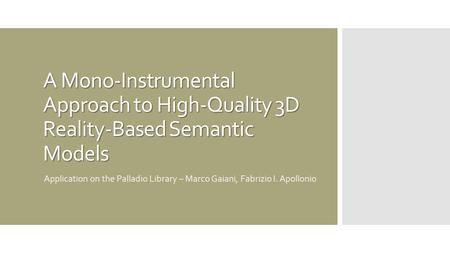 A Mono-Instrumental Approach to High-Quality 3D Reality-Based Semantic Models Application on the Palladio Library – Marco Gaiani, Fabrizio I. Apollonio.