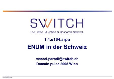 2005 © SWITCH 1.4.e164.arpa ENUM in der Schweiz Domain pulse 2005 Wien.