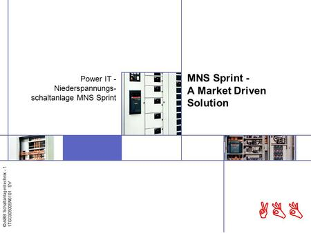 © ABB Schaltanlagentechnik - 1 1TGC905005N0101 SV ABB MNS Sprint - A Market Driven Solution Power IT - Niederspannungs- schaltanlage MNS Sprint.
