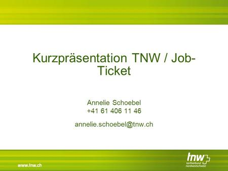Kurzpräsentation TNW / Job- Ticket Annelie Schoebel +41 61 406 11 46