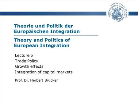 Theorie und Politik der Europäischen Integration Prof. Dr. Herbert Brücker Lecture 5 Trade Policy Growth effects Integration of capital markets Theory.
