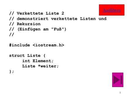 1 // Verkettete Liste 2 // demonstriert verkettete Listen und // Rekursion // (Einfügen am Fuß) // #include struct Liste { int Element; Liste *weiter;