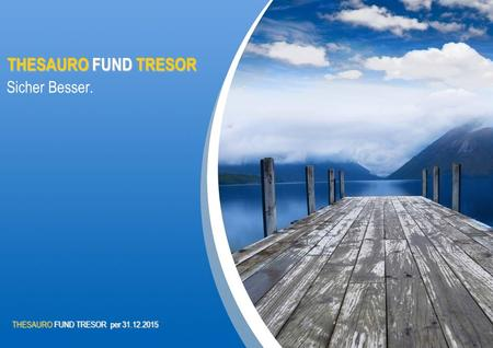 THESAUROFUND TRESOR THESAURO FUND TRESOR Sicher Besser. THESAUROFUND TRESOR per 31.12.2015 THESAURO FUND TRESOR per 31.12.2015.