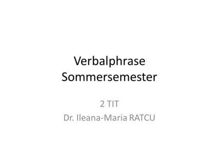 Verbalphrase Sommersemester 2 TIT Dr. Ileana-Maria RATCU.