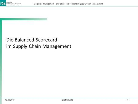 10.12.2010 Beatrix Kratz 1 Corporate Management – Die Balanced Scorecard im Supply Chain Management Die Balanced Scorecard im Supply Chain Management.