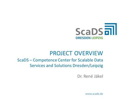 Www.scads.de PROJECT OVERVIEW ScaDS – Competence Center for Scalable Data Services and Solutions Dresden/Leipzig Dr. René Jäkel.