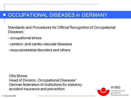 O. Blome © 2004 OCCUPATIONAL DISEASES in GERMANY Standards and Procedures for Official Recognition of Occupational Diseases: - occupational stress - cerebro-
