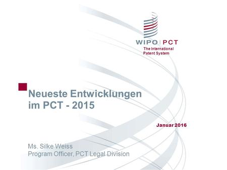 The International Patent System Neueste Entwicklungen im PCT - 2015 Januar 2016 Ms. Silke Weiss Program Officer, PCT Legal Division.