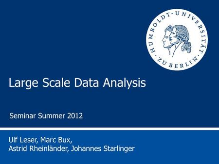 Large Scale Data Analysis Ulf Leser, Marc Bux, Astrid Rheinländer, Johannes Starlinger Seminar Summer 2012.