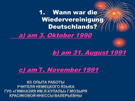1. Wann war die Wiedervereinigung Deutschlands? a) am 3. Oktober 1990 b) am 31. August 1991b) am 31. August 1991 c) am 7. November 1991c) am 7. November.