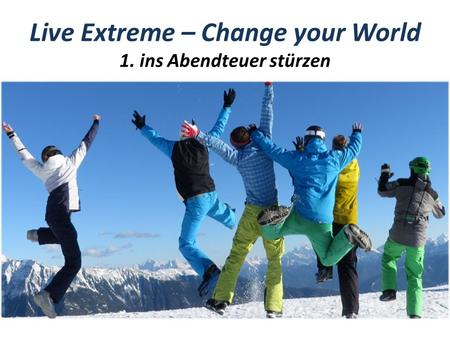 Live Extreme – Change your World 1. ins Abendteuer stürzen.