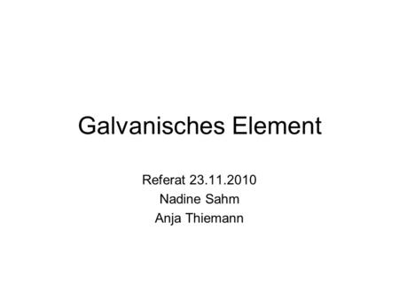 Galvanisches Element Referat 23.11.2010 Nadine Sahm Anja Thiemann.