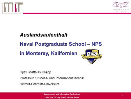 Measurement and Information Technology Univ.-Prof. Dr.-Ing. habil. Hendrik Rothe - 1 - Auslandsaufenthalt Naval Postgraduate School – NPS in Monterey,