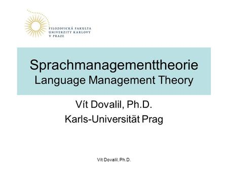 Vít Dovalil, Ph.D. Sprachmanagementtheorie Language Management Theory Vít Dovalil, Ph.D. Karls-Universität Prag.
