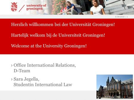 5/29/2016 | 1 › Office International Relations, D-Team › Sara Jegella, Studentin International Law Herzlich willkommen bei der Universität Groningen! Hartelijk.