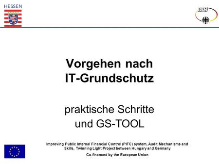 Vorgehen nach IT-Grundschutz praktische Schritte und GS-TOOL Improving Public Internal Financial Control (PIFC) system, Audit Mechanisms and Skills, Twinning.