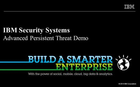 © 2012 IBM Corporation © 2014 IBM Corporation IBM Security Systems Advanced Persistent Threat Demo.