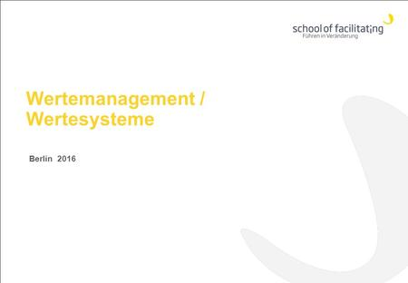 Wertemanagement / Wertesysteme Berlin 2016 www.school-of-facilitating.de.