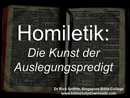 Homiletik: Die Kunst der Auslegungspredigt Dr Rick Griffith, Singapore Bible College www.biblestudydownloads.com Dr Rick Griffith, Singapore Bible College.