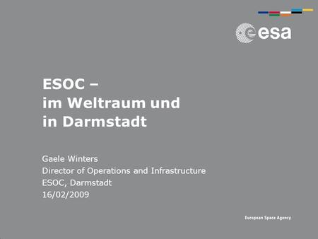 ESOC – im Weltraum und in Darmstadt Gaele Winters Director of Operations and Infrastructure ESOC, Darmstadt 16/02/2009.