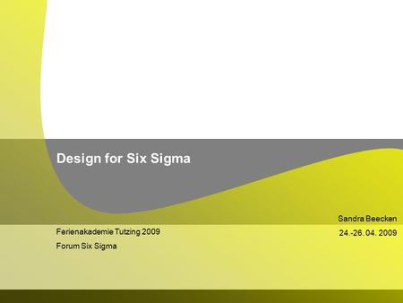 Ferienakademie Tutzing 2009 Forum Six Sigma Sandra Beecken 24.-26. 04. 2009 Design for Six Sigma.