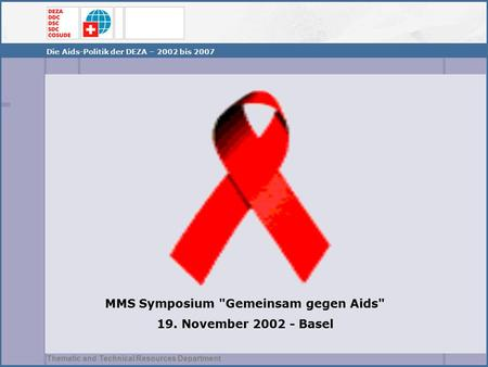 Thematic and Technical Resources Department MMS Symposium Gemeinsam gegen Aids 19. November 2002 - Basel Die Aids-Politik der DEZA – 2002 bis 2007.