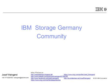 © 2012 IBM Corporation © 2013 IBM Corporation IBM Storage Germany Community Josef Weingand +49 171 5526783 - Infos / Find me on: