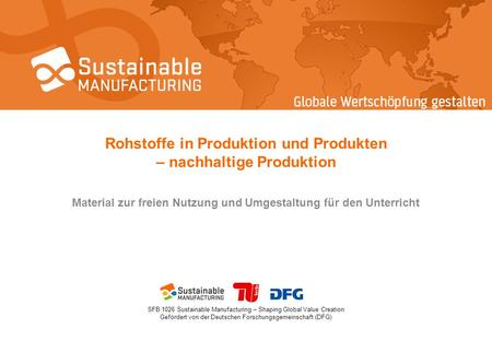 SFB 1026 Sustainable Manufacturing – Shaping Global Value Creation Gefördert von der Deutschen Forschungsgemeinschaft (DFG) Rohstoffe in Produktion und.