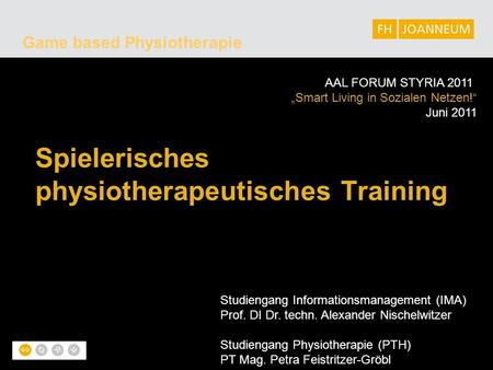 "Game based Physiotherapie Spielerisches physiotherapeutisches Training AAL FORUM STYRIA 2011 ""Smart Living in Sozialen Netzen!"" Juni 2011 Studiengang Informationsmanagement."