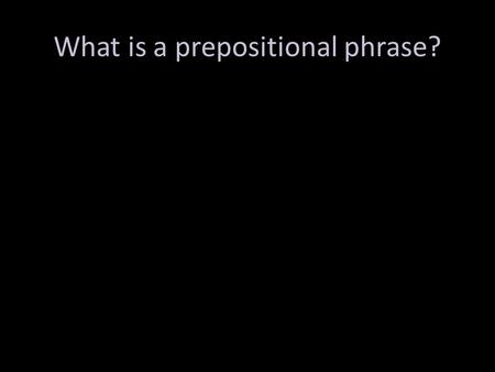 What is a prepositional phrase?. Two main parts: preposition and object of the preposition Purpose: functions as an adjective or adverb – Adj=which one?