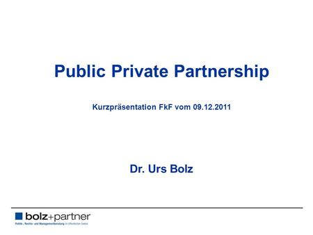 Public Private Partnership Kurzpräsentation FkF vom 09.12.2011 Dr. Urs Bolz.