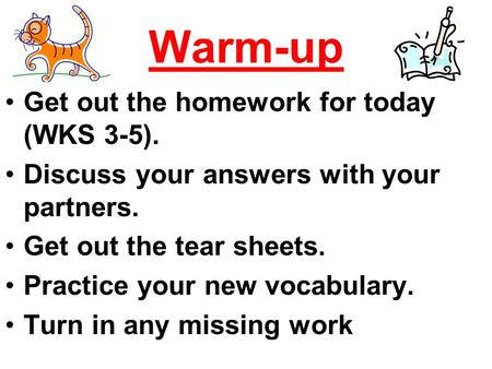 Warm-up Get out the homework for today (WKS 3-5). Discuss your answers with your partners. Get out the tear sheets. Practice your new vocabulary. Turn.