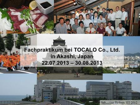 Fachpraktikum bei TOCALO Co., Ltd. in Akashi, Japan 22.07.2013 – 30.08.2013 Sebastian Richter, ET 2012.