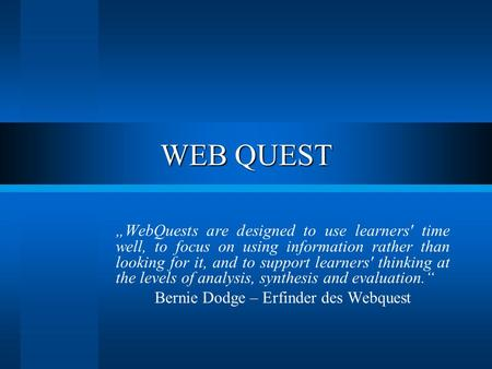 "WEB QUEST ""WebQuests are designed to use learners' time well, to focus on using information rather than looking for it, and to support learners' thinking."