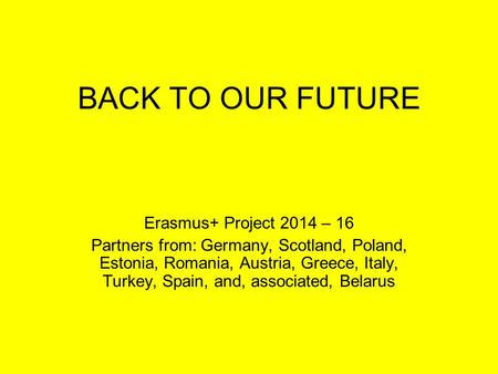 BACK TO OUR FUTURE Erasmus+ Project 2014 – 16 Partners from: Germany, Scotland, Poland, Estonia, Romania, Austria, Greece, Italy, Turkey, Spain, and, associated,