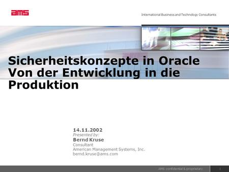 AMS confidential & proprietary International Business and Technology Consultants 1 Sicherheitskonzepte in Oracle Von der Entwicklung in die Produktion.