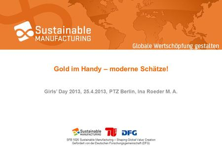 SFB 1026 Sustainable Manufacturing – Shaping Global Value Creation Gefördert von der Deutschen Forschungsgemeinschaft (DFG) Gold im Handy – moderne Schätze!