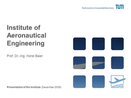 Technische Universität München Institute of Aeronautical Engineering Prof. Dr.-Ing. Horst Baier Presentation of the Institute (December 2009)