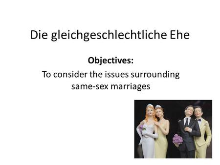 Die gleichgeschlechtliche Ehe Objectives: To consider the issues surrounding same-sex marriages.