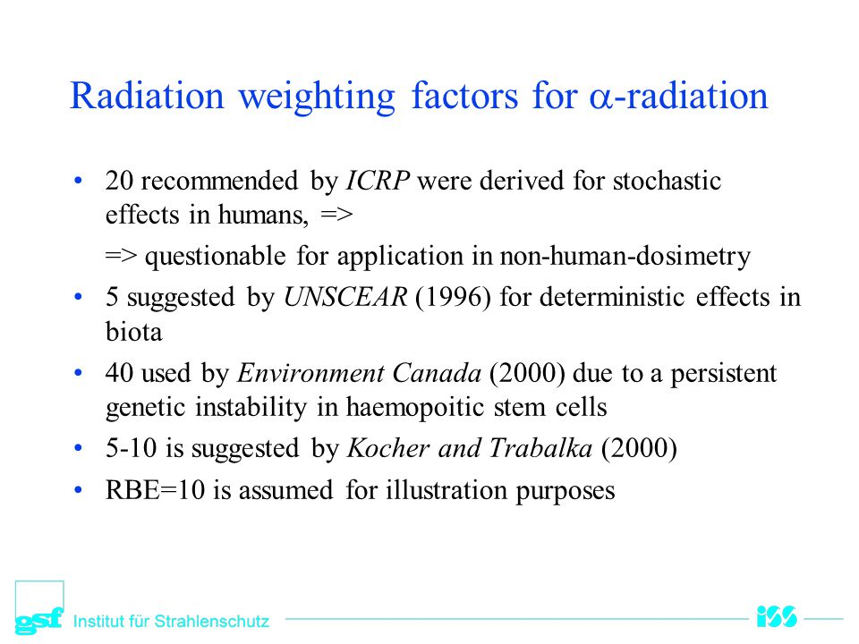 Radiation weighting factors  radiation –UNSCEAR (1996), ICRP : RBE=1 for all energies –Environment Canada (2000), UK-EA (2001) E > 10 keV: RBE =1 –E < 10 keV: RBE =3  radiation –All energies: RBE =1
