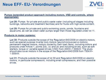 Fachverband Automation Strategiekreis Marketing 07 Febr. 2012 Folie 1 Neue EFF- EU- Verordnungen Pumps (extended product approach including motors, VSD.