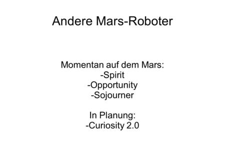 Andere Mars-Roboter Momentan auf dem Mars: -Spirit -Opportunity -Sojourner In Planung: -Curiosity 2.0.