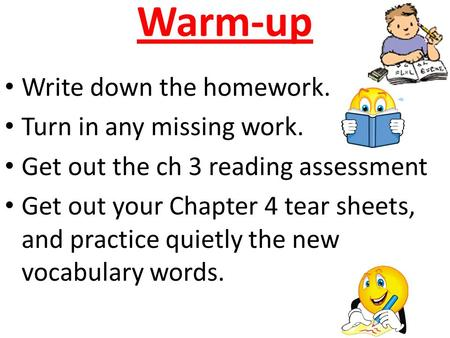 Warm-up Write down the homework. Turn in any missing work. Get out the ch 3 reading assessment Get out your Chapter 4 tear sheets, and practice quietly.