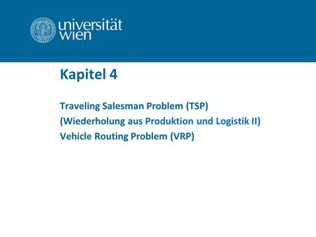 Kapitel 4 Traveling Salesman Problem (TSP) (Wiederholung aus Produktion und Logistik II) Vehicle Routing Problem (VRP)